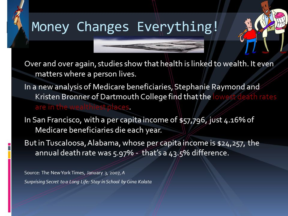 Money Changes Everything! Over and over again, studies show that health is linked to wealth. It even matters where a person lives. In a new analysis o