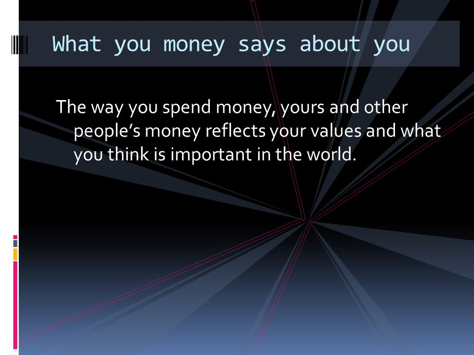 What you money says about you The way you spend money, yours and other people's money reflects your values and what you think is important in the worl