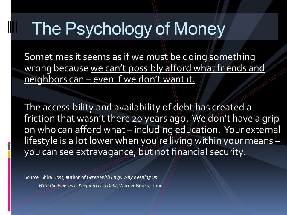 The Psychology of Money Sometimes it seems as if we must be doing something wrong because we can't possibly afford what friends and neighbors can – ev