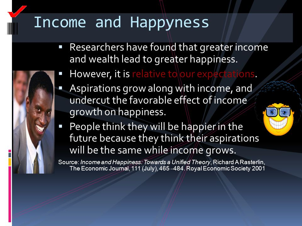 Income and Happyness  Researchers have found that greater income and wealth lead to greater happiness.  However, it is relative to our expectations.