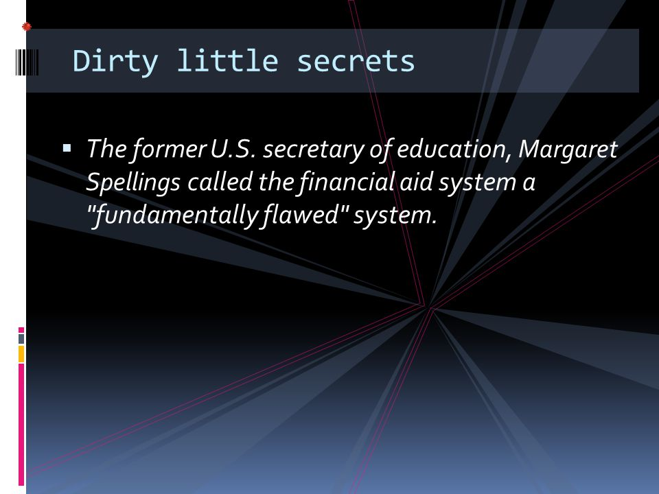 Dirty little secrets  The former U.S. secretary of education, Margaret Spellings called the financial aid system a