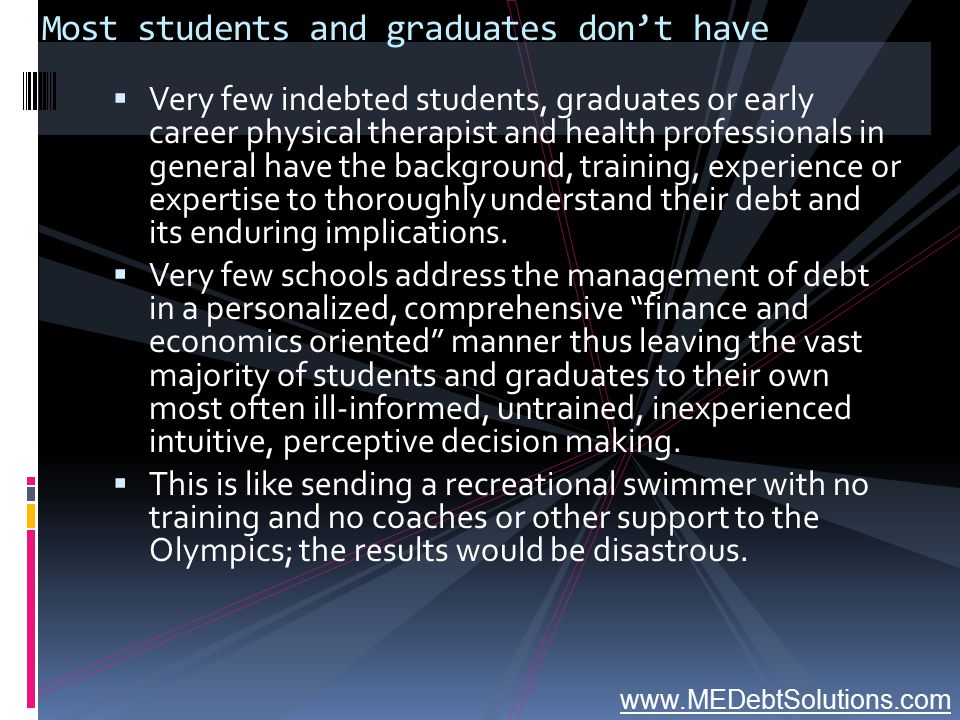 Most students and graduates don't have  Very few indebted students, graduates or early career physical therapist and health professionals in general