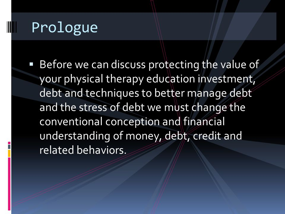 Prologue  Before we can discuss protecting the value of your physical therapy education investment, debt and techniques to better manage debt and the
