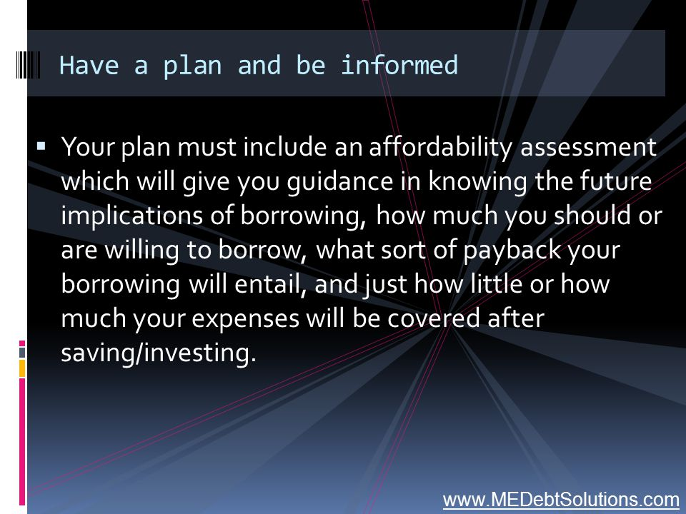 Have a plan and be informed  Your plan must include an affordability assessment which will give you guidance in knowing the future implications of bo