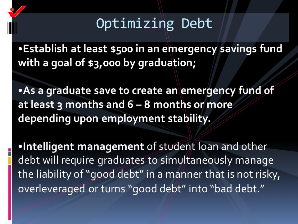 Optimizing Debt Establish at least $500 in an emergency savings fund with a goal of $3,000 by graduation; As a graduate save to create an emergency fu