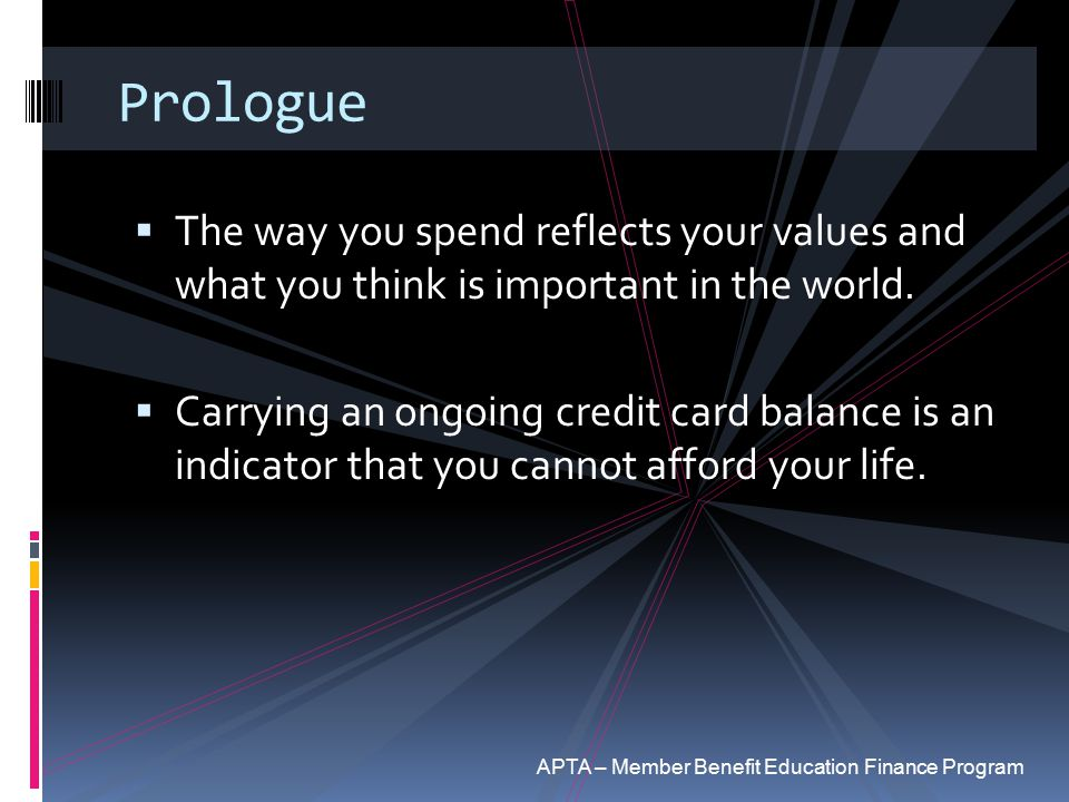 Prologue  The way you spend reflects your values and what you think is important in the world.  Carrying an ongoing credit card balance is an indica