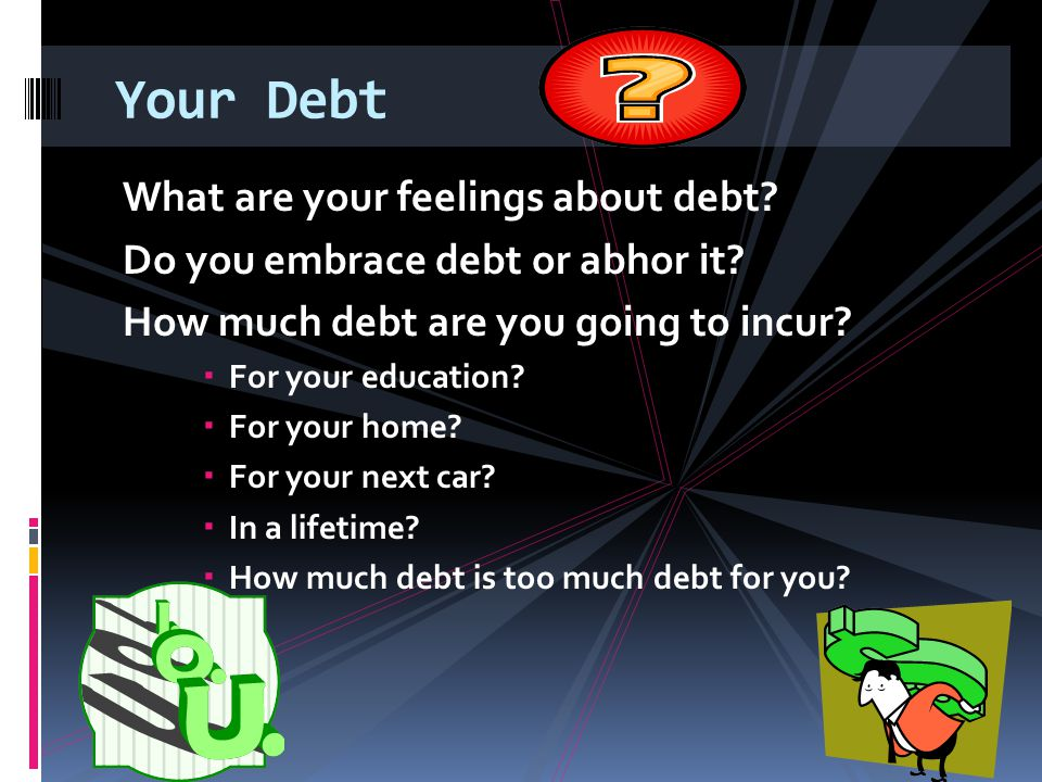 Your Debt What are your feelings about debt? Do you embrace debt or abhor it? How much debt are you going to incur?  For your education?  For your h