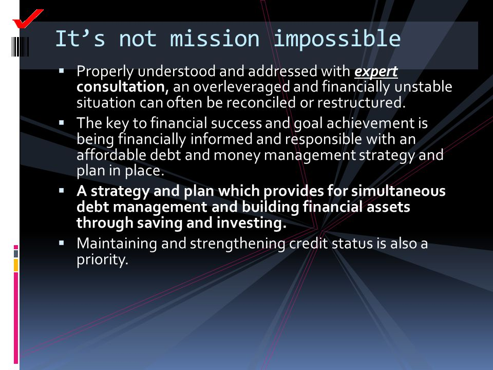 It's not mission impossible  Properly understood and addressed with expert consultation, an overleveraged and financially unstable situation can ofte