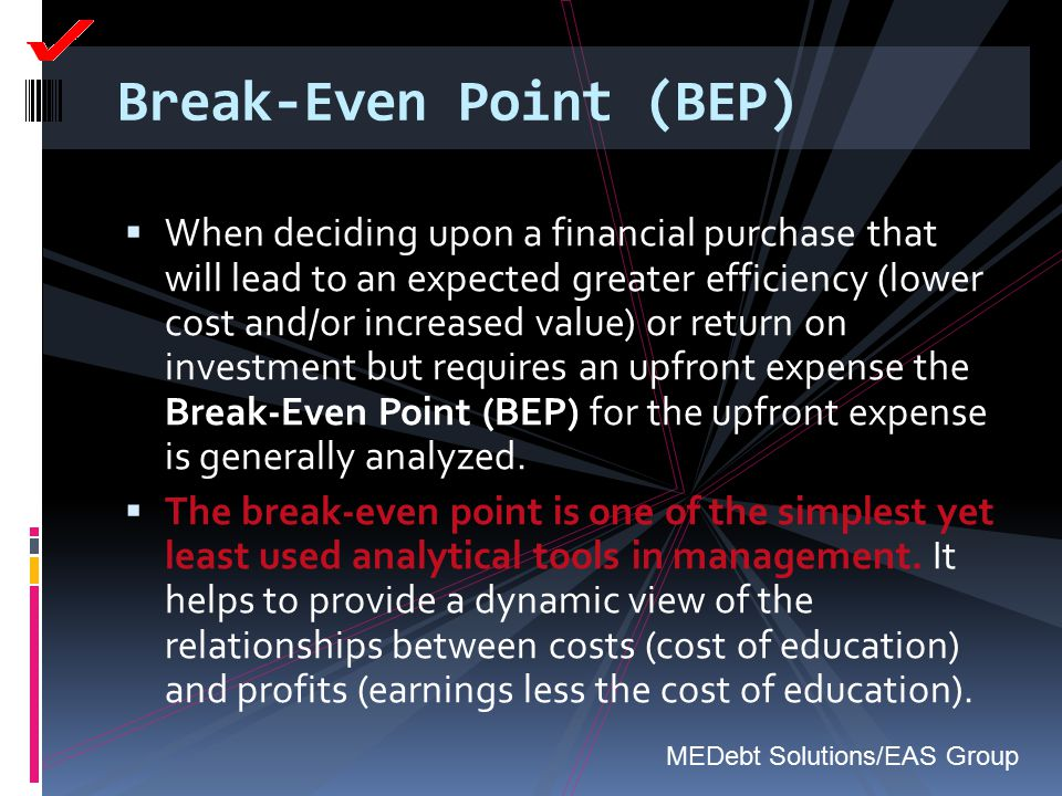 Break-Even Point (BEP)  When deciding upon a financial purchase that will lead to an expected greater efficiency (lower cost and/or increased value)