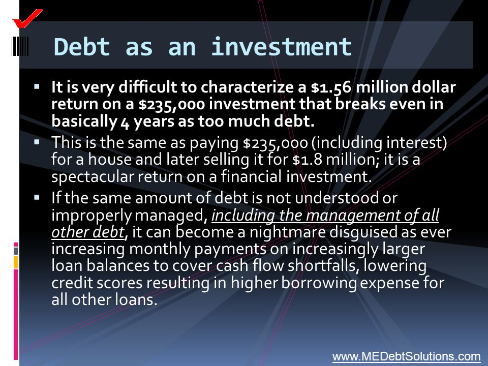 Debt as an investment  It is very difficult to characterize a $1.56 million dollar return on a $235,000 investment that breaks even in basically 4 ye
