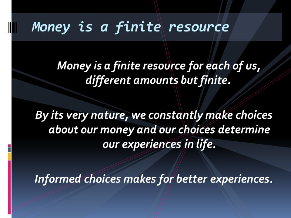 Money is a finite resource Money is a finite resource for each of us, different amounts but finite. By its very nature, we constantly make choices abo