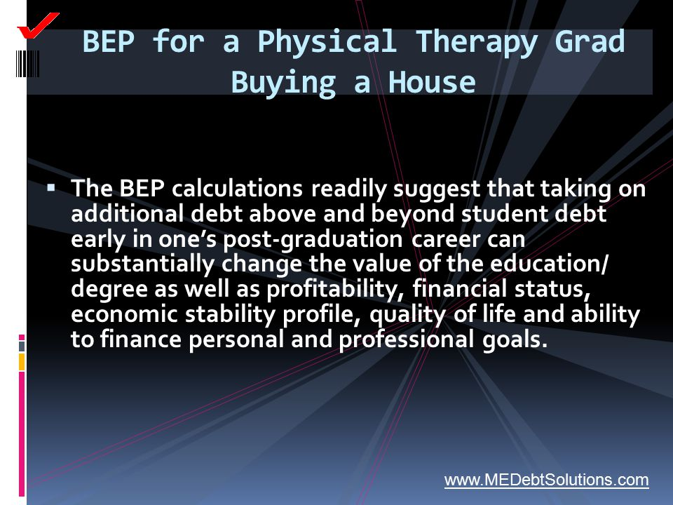 BEP for a Physical Therapy Grad Buying a House  The BEP calculations readily suggest that taking on additional debt above and beyond student debt ear