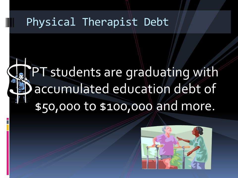 Physical Therapist Debt PT students are graduating with accumulated education debt of $50,000 to $100,000 and more.