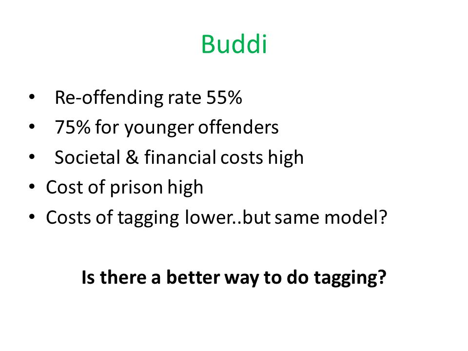 Buddi Re-offending rate 55% 75% for younger offenders Societal & financial costs high Cost of prison high Costs of tagging lower..but same model.