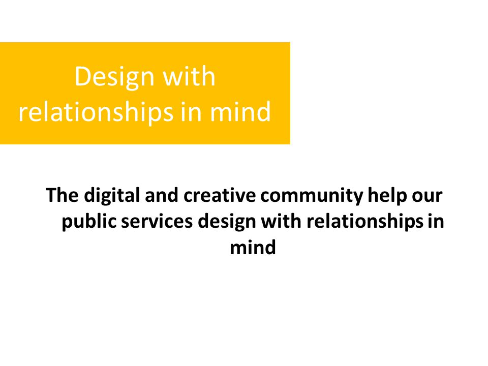 The digital and creative community help our public services design with relationships in mind Design with relationships in mind