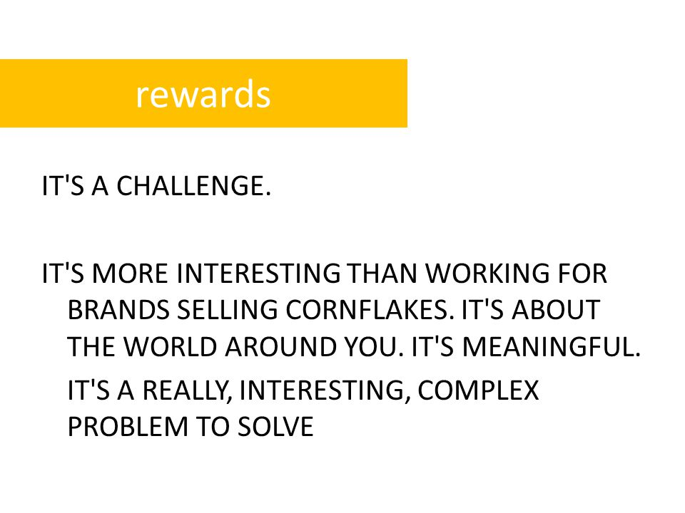 IT S A CHALLENGE. IT S MORE INTERESTING THAN WORKING FOR BRANDS SELLING CORNFLAKES.