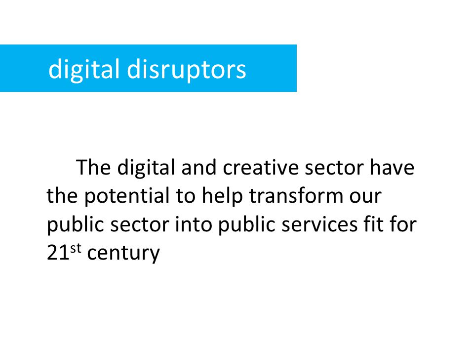 The digital and creative sector have the potential to help transform our public sector into public services fit for 21 st century digital disruptors