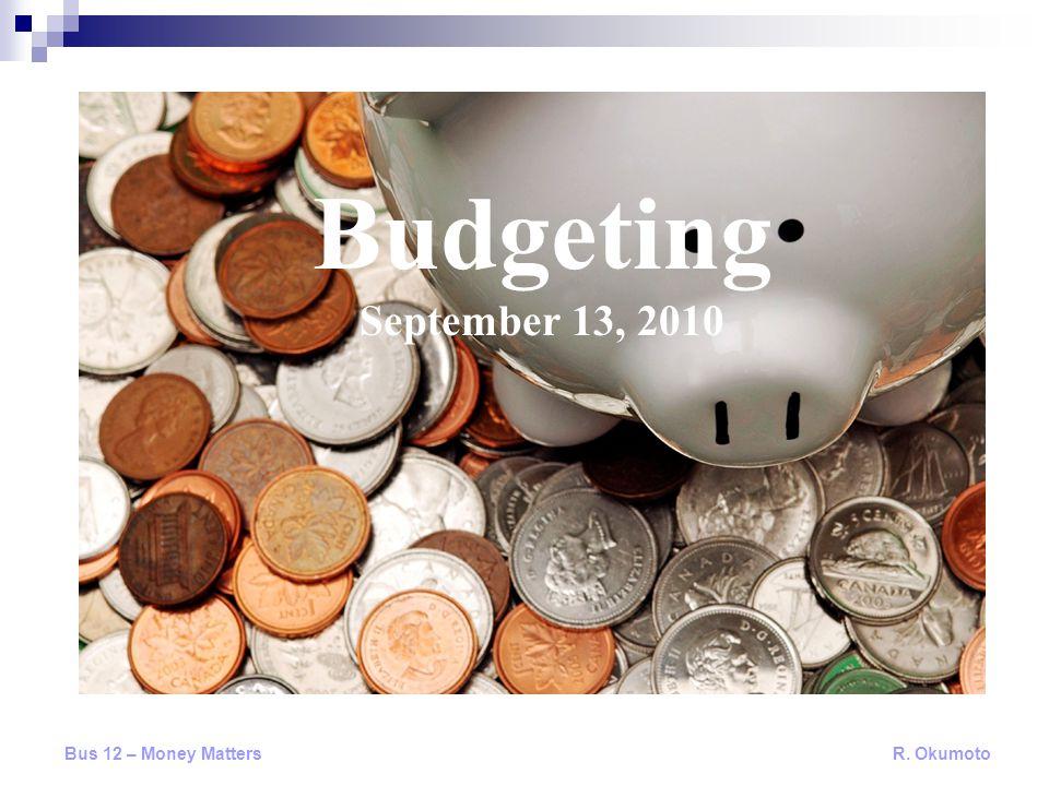 Budgeting September 13, 2010 Bus 12 – Money Matters R. Okumoto