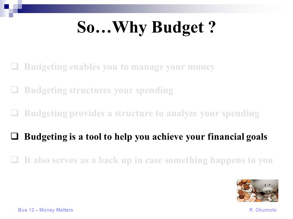  Budgeting enables you to manage your money  Budgeting structures your spending  Budgeting provides a structure to analyze your spending  Budgetin