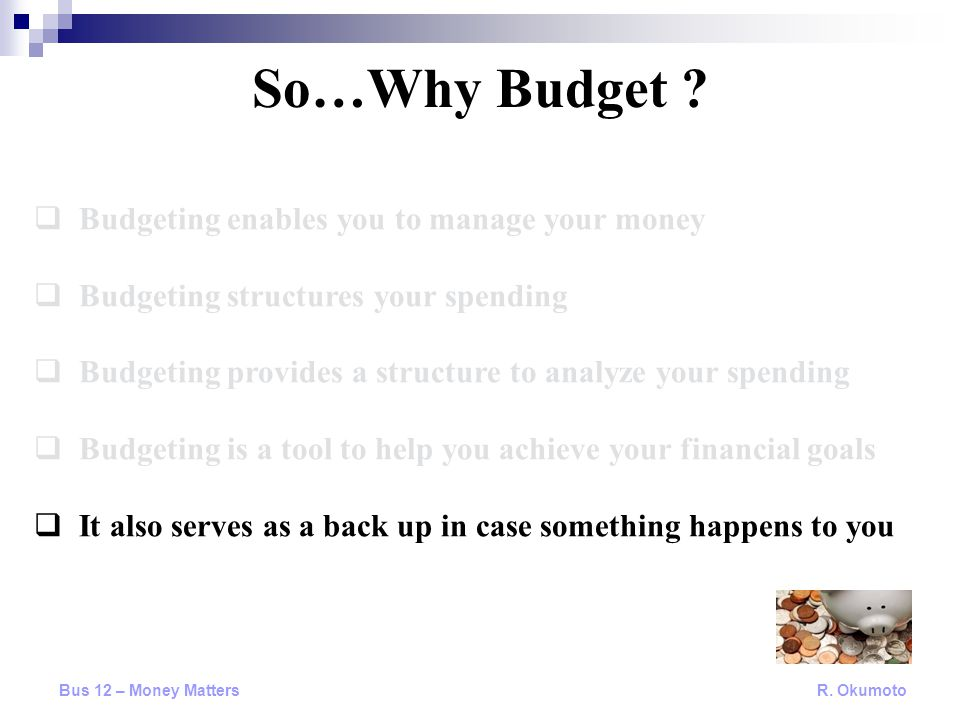  Budgeting enables you to manage your money  Budgeting structures your spending  Budgeting provides a structure to analyze your spending  Budgeting is a tool to help you achieve your financial goals  It also serves as a back up in case something happens to you So…Why Budget .