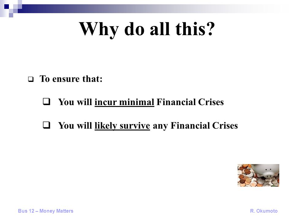  To ensure that:  You will incur minimal Financial Crises  You will likely survive any Financial Crises Why do all this.