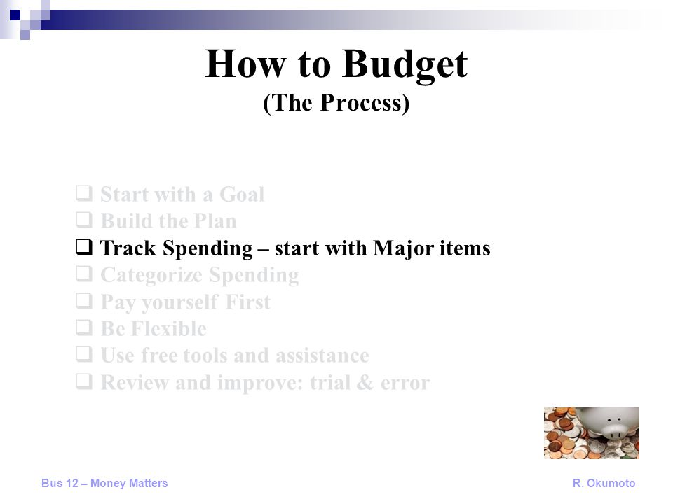  Start with a Goal  Build the Plan  Track Spending – start with Major items  Categorize Spending  Pay yourself First  Be Flexible  Use free too