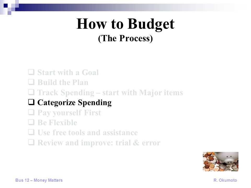  Start with a Goal  Build the Plan  Track Spending – start with Major items  Categorize Spending  Pay yourself First  Be Flexible  Use free tools and assistance  Review and improve: trial & error How to Budget (The Process) Bus 12 – Money Matters R.