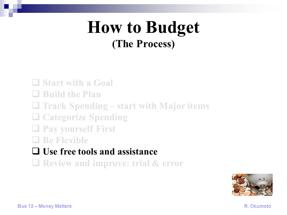  Start with a Goal  Build the Plan  Track Spending – start with Major items  Categorize Spending  Pay yourself First  Be Flexible  Use free tools and assistance  Review and improve: trial & error How to Budget (The Process) Bus 12 – Money Matters R.