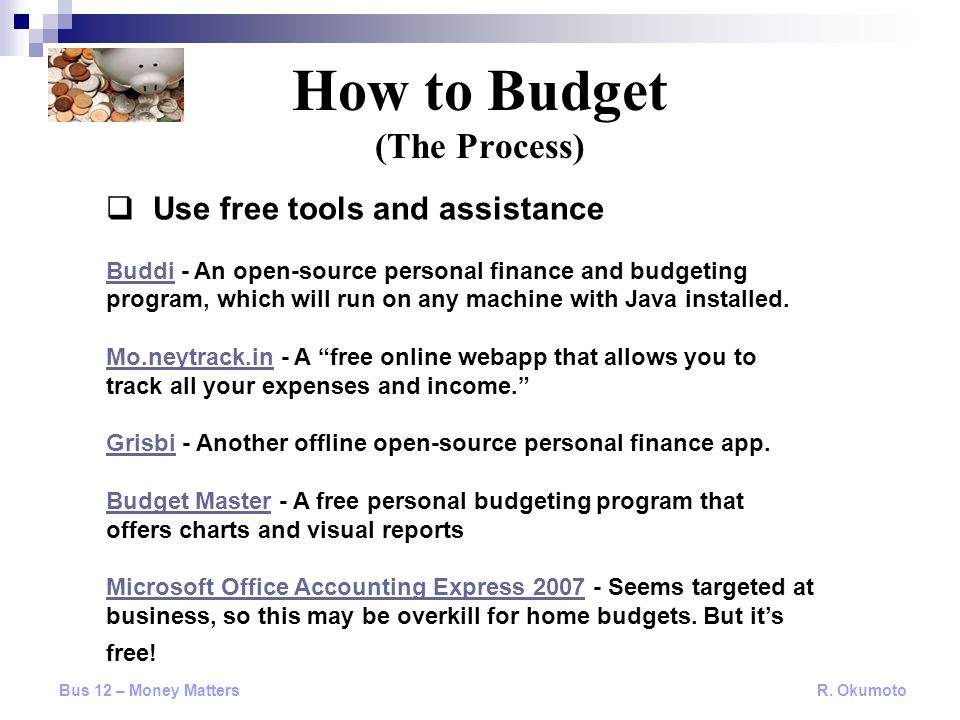  Use free tools and assistance BuddiBuddi - An open-source personal finance and budgeting program, which will run on any machine with Java installed.