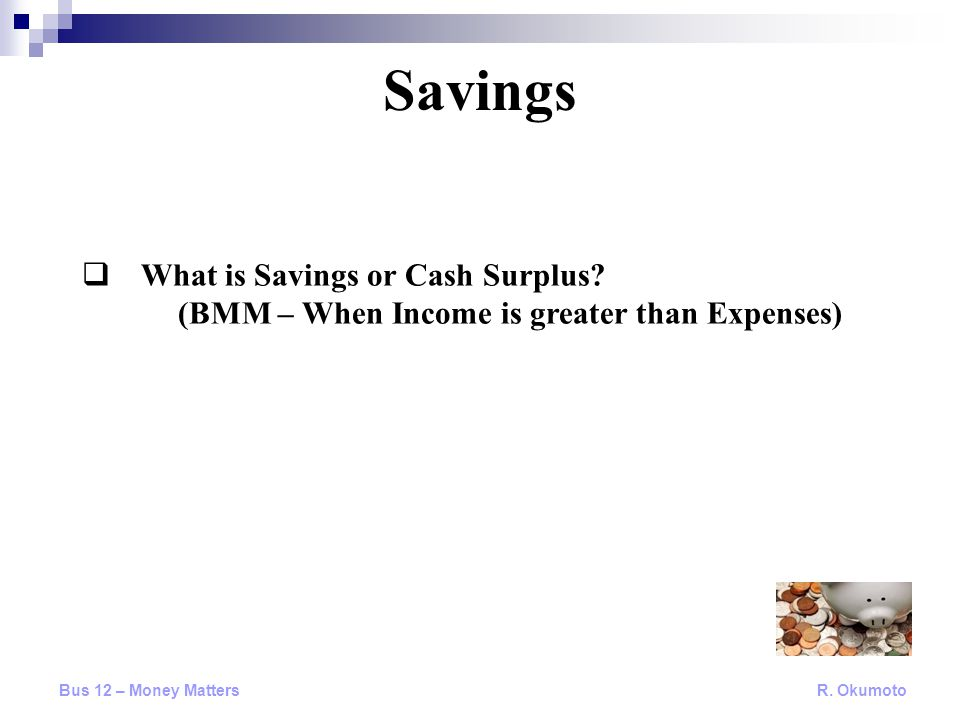  What is Savings or Cash Surplus? (BMM – When Income is greater than Expenses) Savings Bus 12 – Money Matters R. Okumoto