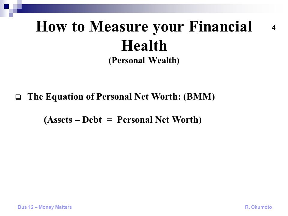  The Equation of Personal Net Worth: (BMM) (Assets – Debt = Personal Net Worth) How to Measure your Financial Health (Personal Wealth) Bus 12 – Money