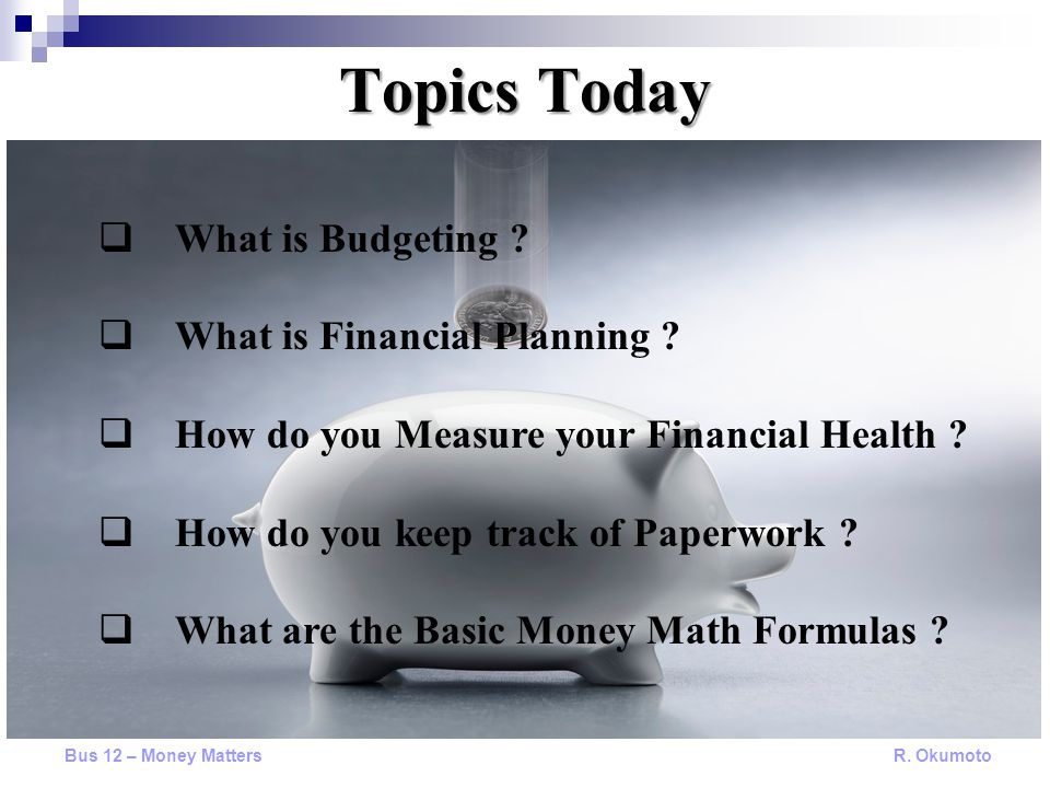 Topics Today Bus 12 – Money Matters R. Okumoto  What is Budgeting ?  What is Financial Planning ?  How do you Measure your Financial Health ?  How