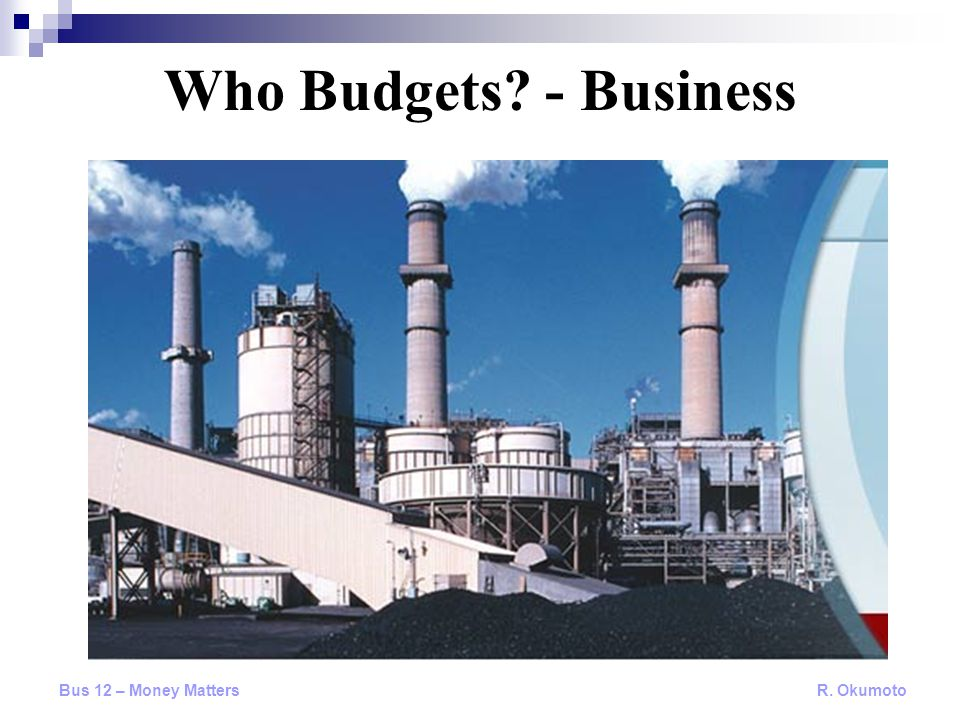 Who Budgets? - Business Bus 12 – Money Matters R. Okumoto