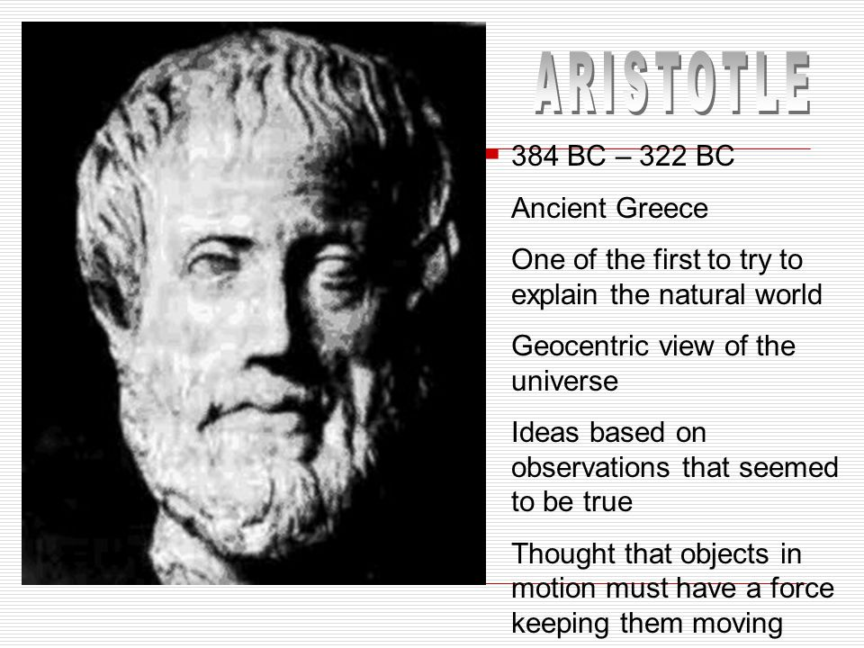 384 BC – 322 BC Ancient Greece One of the first to try to explain the natural world Geocentric view of the universe Ideas based on observations that seemed to be true Thought that objects in motion must have a force keeping them moving