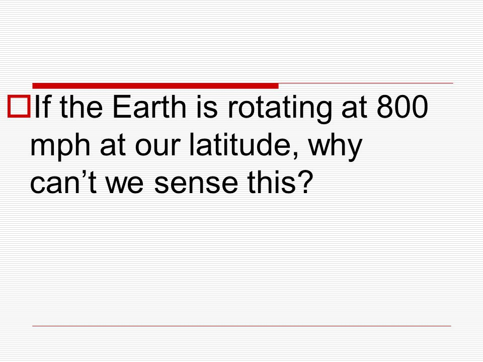  If the Earth is rotating at 800 mph at our latitude, why can't we sense this?
