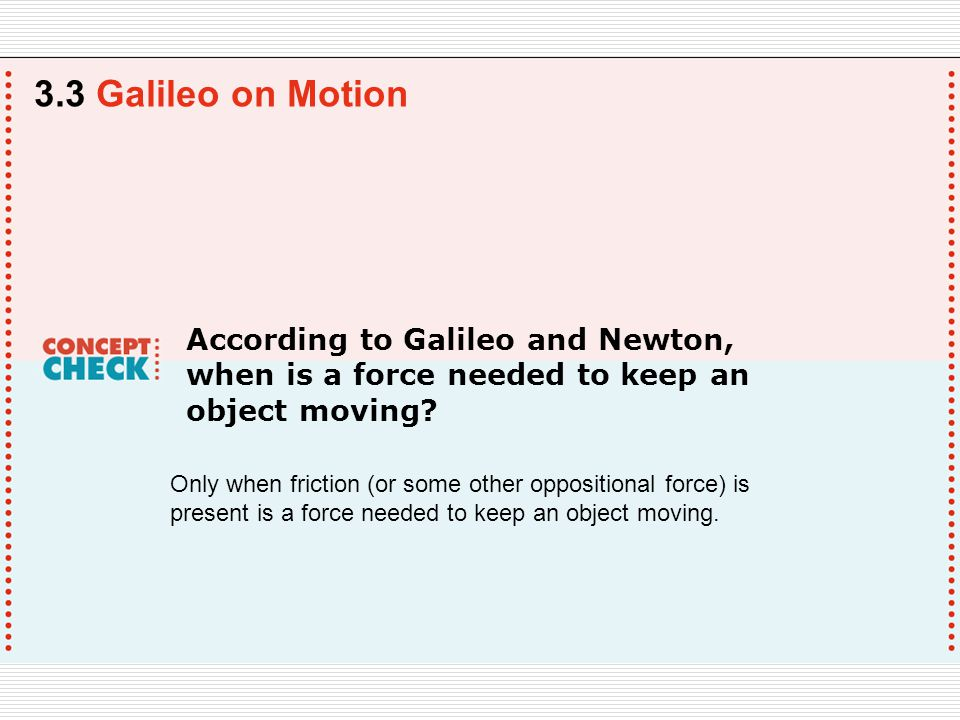According to Galileo and Newton, when is a force needed to keep an object moving.