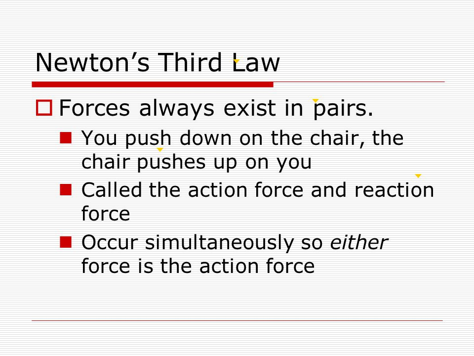 Newton's Third Law  Forces always exist in pairs.