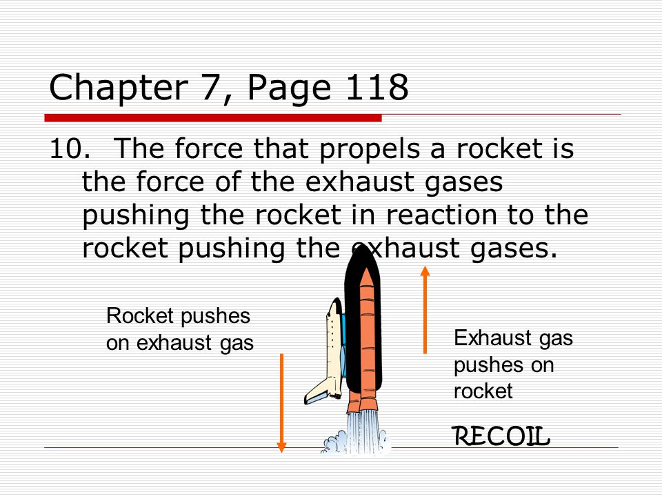 Chapter 7, Page 118 10.The force that propels a rocket is the force of the exhaust gases pushing the rocket in reaction to the rocket pushing the exhaust gases.