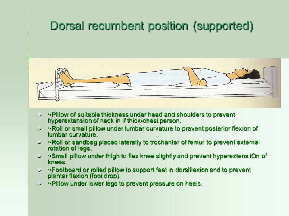 Prone position (supported) Small pillow under head unless contraindicated because of promotion of mucous drainage from mouth — prevents flexion or hyperextension of neck.