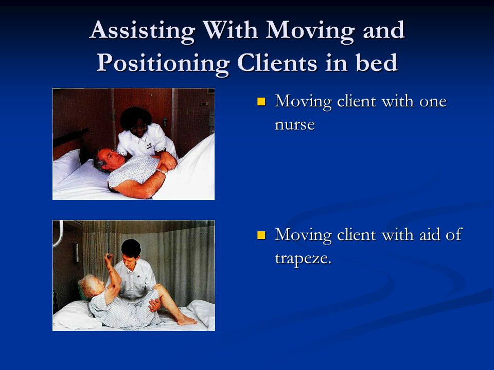 Assisting With Moving and Positioning Clients in bed Moving client with one nurse Moving client with aid of trapeze.