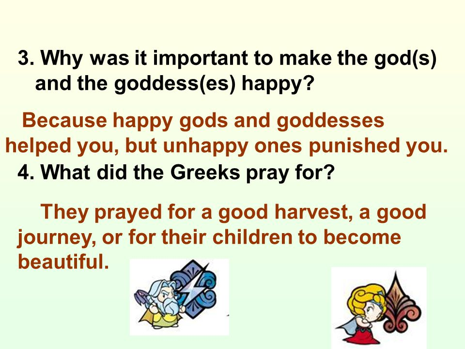 3. Why was it important to make the god(s) and the goddess(es) happy? 4. What did the Greeks pray for? Because happy gods and goddesses helped you, bu