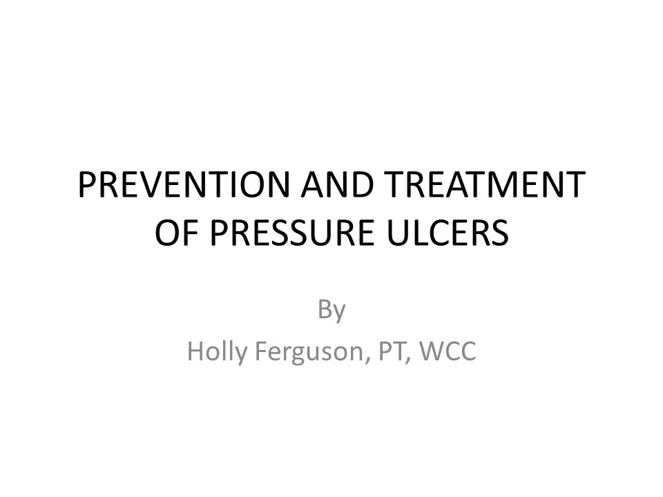 PREVENTION AND TREATMENT OF PRESSURE ULCERS By Holly Ferguson, PT, WCC