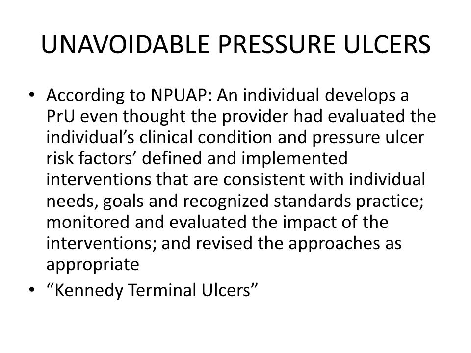 UNAVOIDABLE PRESSURE ULCERS According to NPUAP: An individual develops a PrU even thought the provider had evaluated the individual's clinical condition and pressure ulcer risk factors' defined and implemented interventions that are consistent with individual needs, goals and recognized standards practice; monitored and evaluated the impact of the interventions; and revised the approaches as appropriate Kennedy Terminal Ulcers