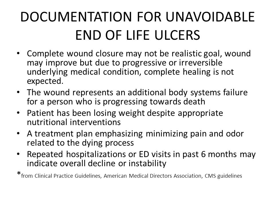 DOCUMENTATION FOR UNAVOIDABLE END OF LIFE ULCERS Complete wound closure may not be realistic goal, wound may improve but due to progressive or irreversible underlying medical condition, complete healing is not expected.