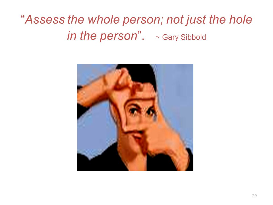 29 Assess the whole person; not just the hole in the person . ~ Gary Sibbold
