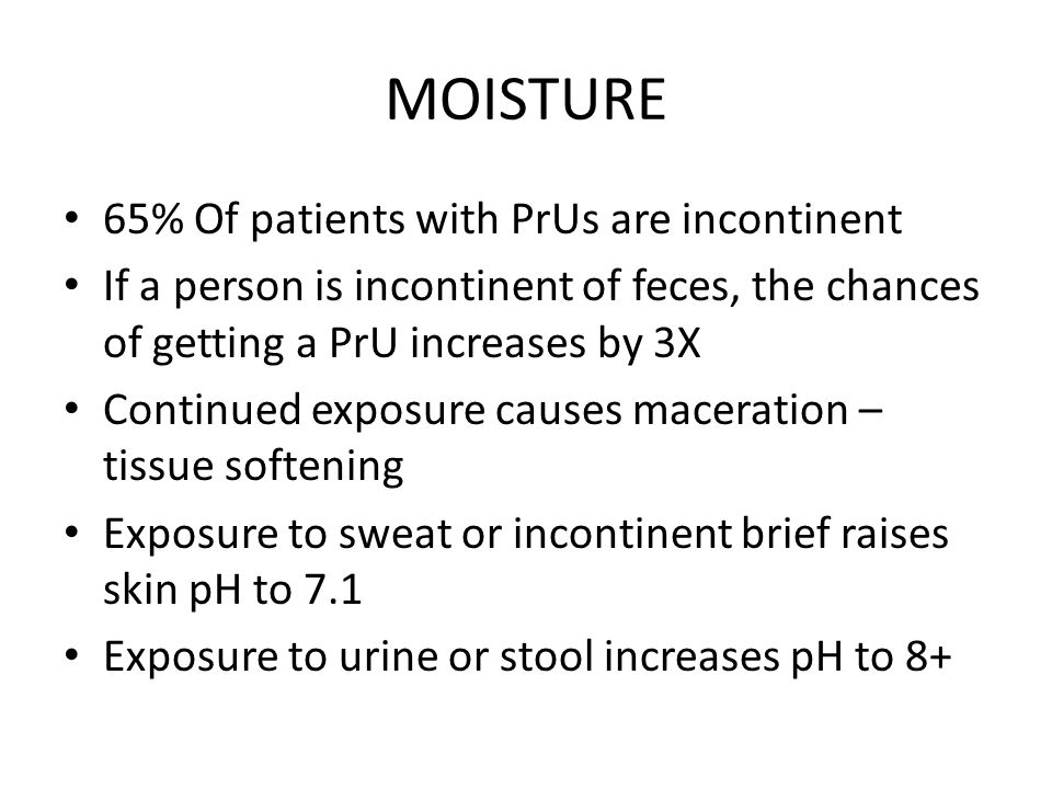 MOISTURE 65% Of patients with PrUs are incontinent If a person is incontinent of feces, the chances of getting a PrU increases by 3X Continued exposure causes maceration – tissue softening Exposure to sweat or incontinent brief raises skin pH to 7.1 Exposure to urine or stool increases pH to 8+