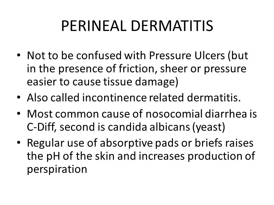 PERINEAL DERMATITIS Not to be confused with Pressure Ulcers (but in the presence of friction, sheer or pressure easier to cause tissue damage) Also called incontinence related dermatitis.