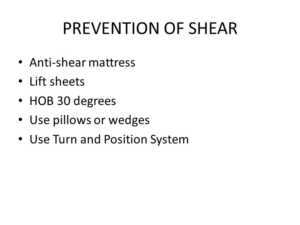 PREVENTION OF SHEAR Anti-shear mattress Lift sheets HOB 30 degrees Use pillows or wedges Use Turn and Position System