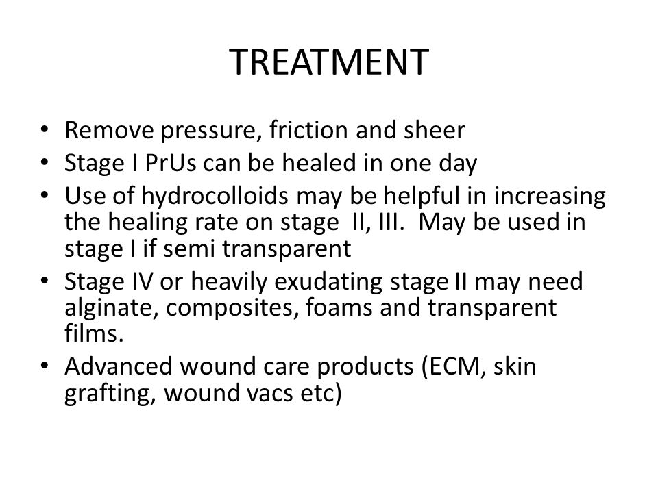 TREATMENT Remove pressure, friction and sheer Stage I PrUs can be healed in one day Use of hydrocolloids may be helpful in increasing the healing rate on stage II, III.
