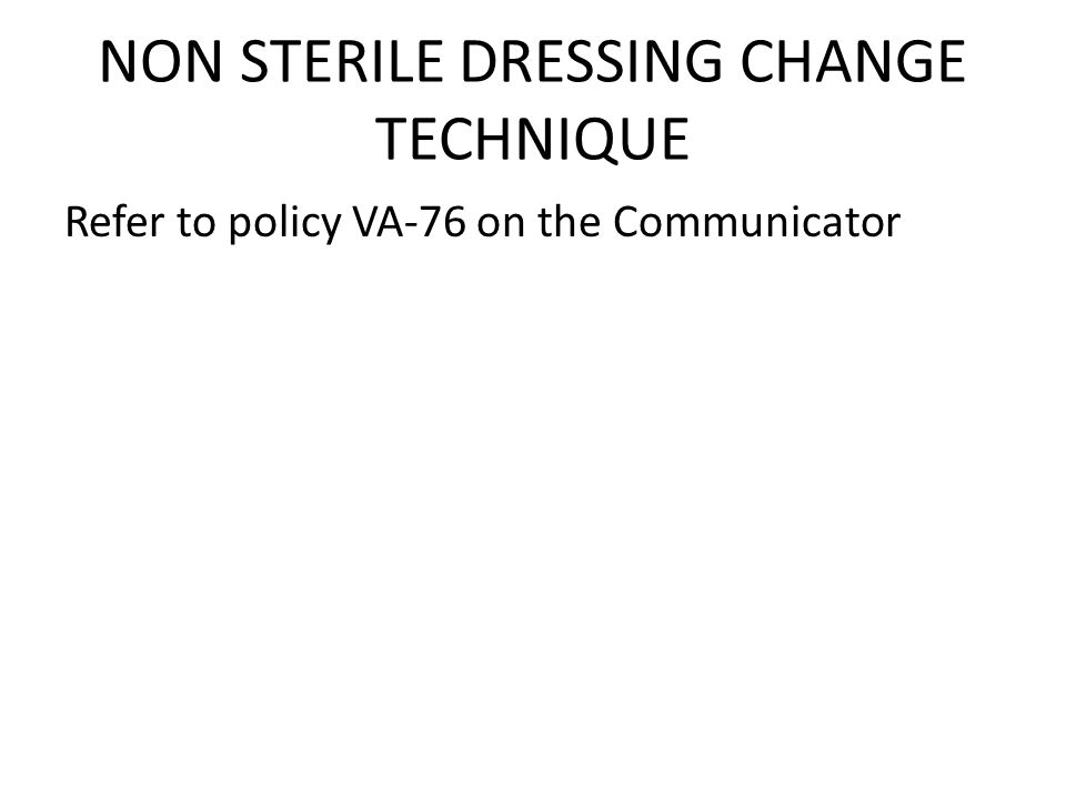 NON STERILE DRESSING CHANGE TECHNIQUE Refer to policy VA-76 on the Communicator